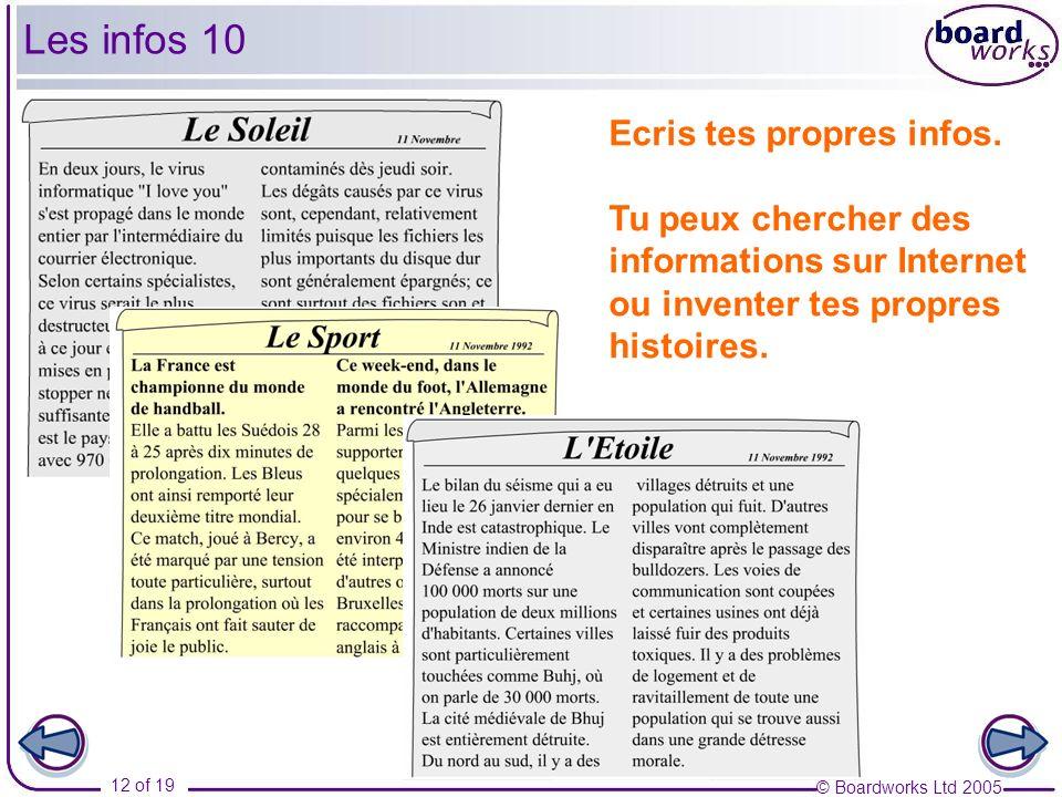 © Boardworks Ltd 2005 12 of 19 Les infos 10 Ecris tes propres infos. Tu peux chercher des informations sur Internet ou inventer tes propres histoires.