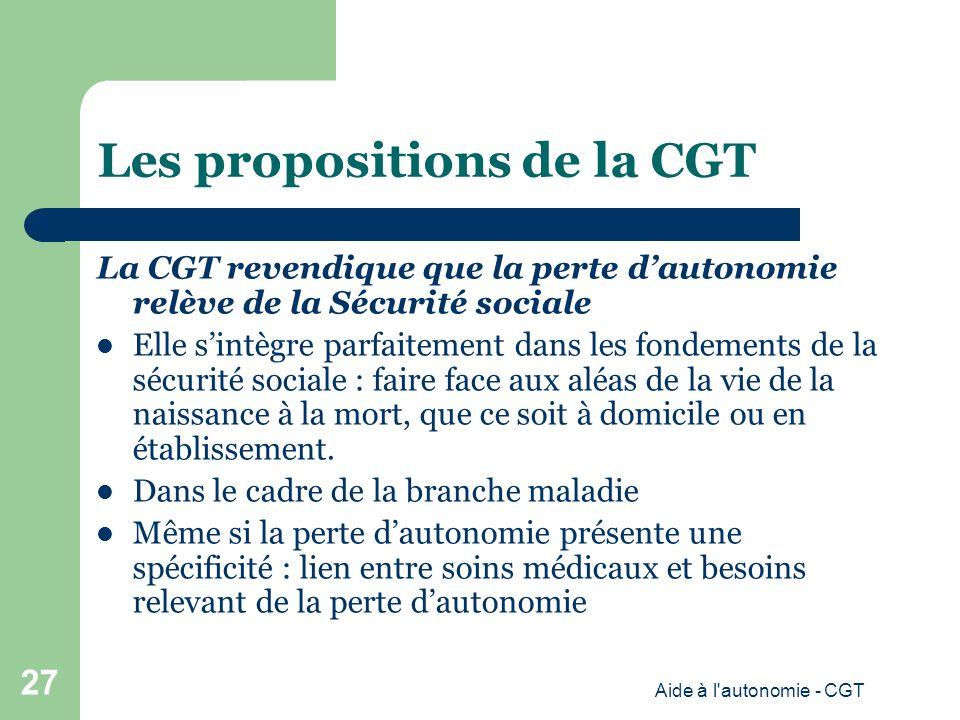 Les propositions de la CGT La CGT revendique que la perte dautonomie relève de la Sécurité sociale Elle sintègre parfaitement dans les fondements de la sécurité sociale : faire face aux aléas de la vie de la naissance à la mort, que ce soit à domicile ou en établissement.