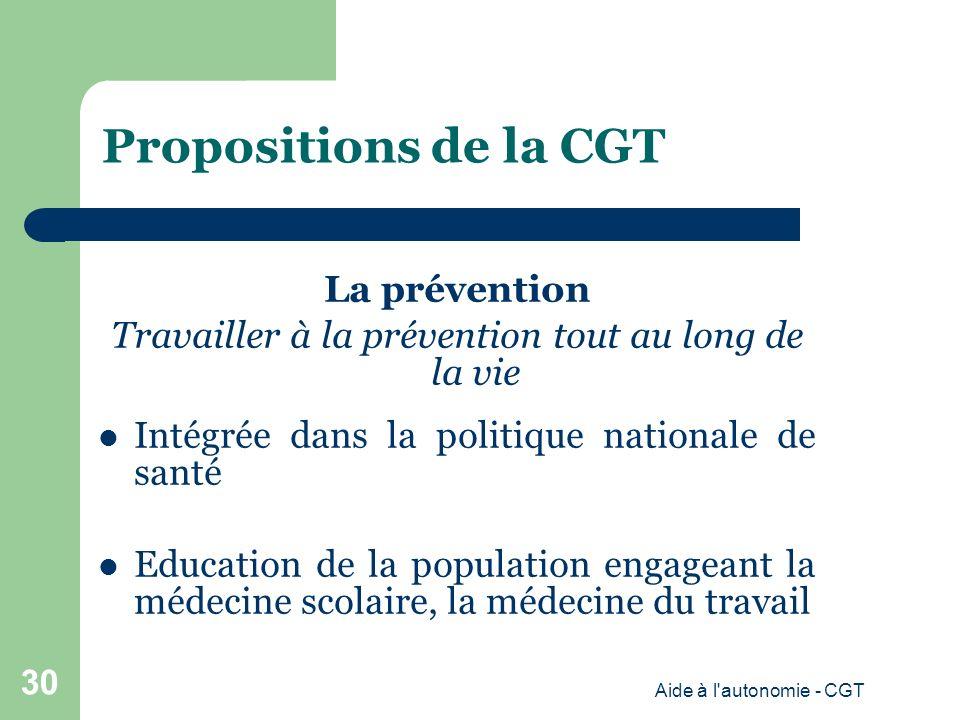 Propositions de la CGT La prévention Travailler à la prévention tout au long de la vie Intégrée dans la politique nationale de santé Education de la population engageant la médecine scolaire, la médecine du travail Aide à l autonomie - CGT 30