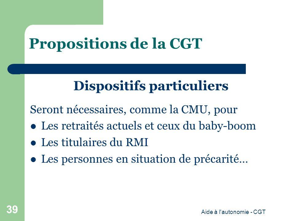 Propositions de la CGT Dispositifs particuliers Seront nécessaires, comme la CMU, pour Les retraités actuels et ceux du baby-boom Les titulaires du RMI Les personnes en situation de précarité… Aide à l autonomie - CGT 39