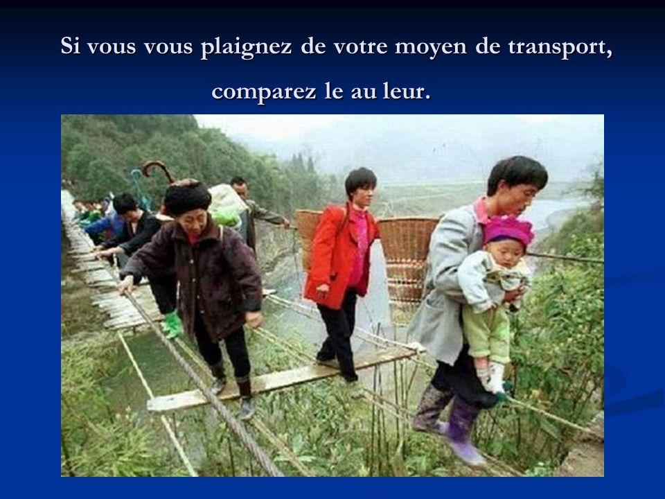 Si vous vous plaignez de votre moyen de transport, comparez le au leur. Si vous vous plaignez de votre moyen de transport, comparez le au leur.