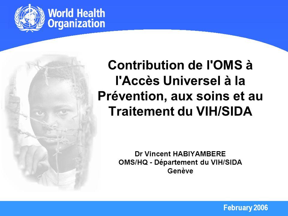 February 2006 Contribution de l'OMS à l'Accès Universel à la Prévention, aux soins et au Traitement du VIH/SIDA Dr Vincent HABIYAMBERE OMS/HQ - Départ