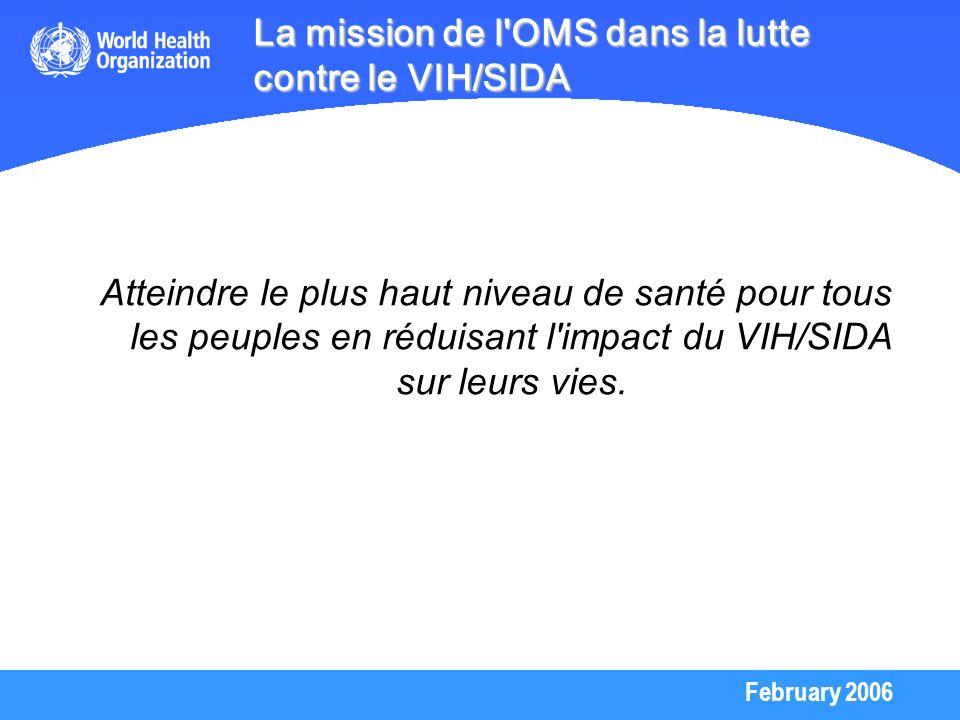 February 2006 La mission de l'OMS dans la lutte contre le VIH/SIDA Atteindre le plus haut niveau de santé pour tous les peuples en réduisant l'impact