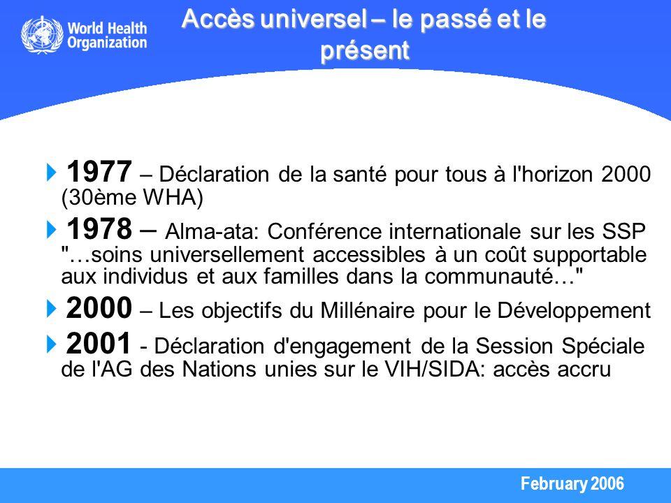 February 2006 2003 – L OMS déclare le manque d accès aux traitement ARV comme une Urgence de Santé Publique L OMS et ONUSIDA lance l Initiative 3 by 5 : impératif moral et une étape cruciale pour la réalisation de l objectif de l accès universel à la prévention, aux soins et au traitement du VIH/SIDA 57ème WHA approuve unanimement cette Initiative en mai 2004 2005 – Leçons de l Initiative 3 by 5 Effet catalytique important aux niveaux national, régional et international Traitement du VIH/SIDA est possible même dans les situations où les ressources sont limitées, mais il est essentiel de développer les infrastructures & les ressources humaines Pour maintenir l élan du 3 by 5, le G8 déclare en juillet 2005, l objectif de l Accès Universel d ici 2010 en travaillant avec l OMS, ONUSIDA et autres partenaires Cette vision d accès universel est adoptée par l Assemblée générale des nations unies en sept 2005 Accès universel – le passé et le présent