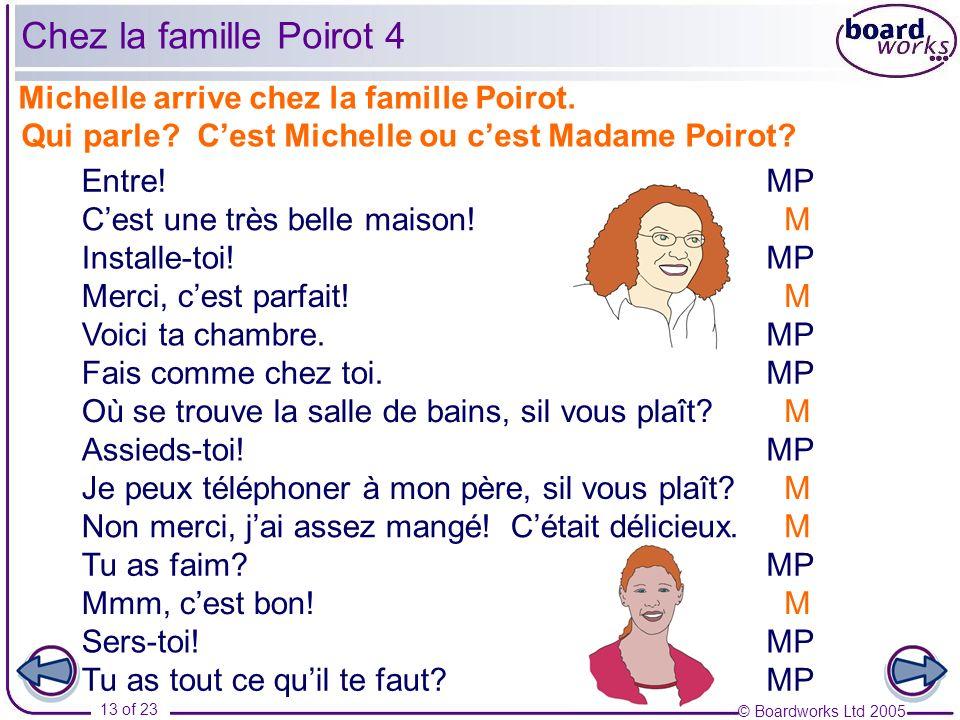 © Boardworks Ltd 2005 13 of 23 Michelle arrive chez la famille Poirot. Qui parle? Cest Michelle ou cest Madame Poirot? Entre! Installe-toi! Voici ta c