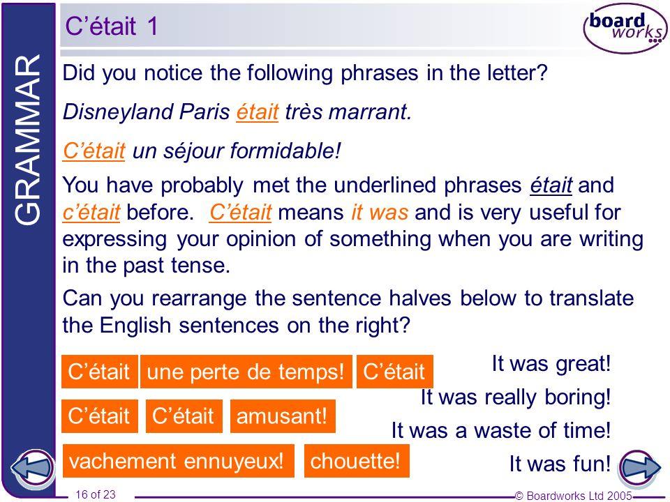 © Boardworks Ltd 2005 16 of 23 GRAMMAR Did you notice the following phrases in the letter? Disneyland Paris était très marrant. Cétait un séjour formi