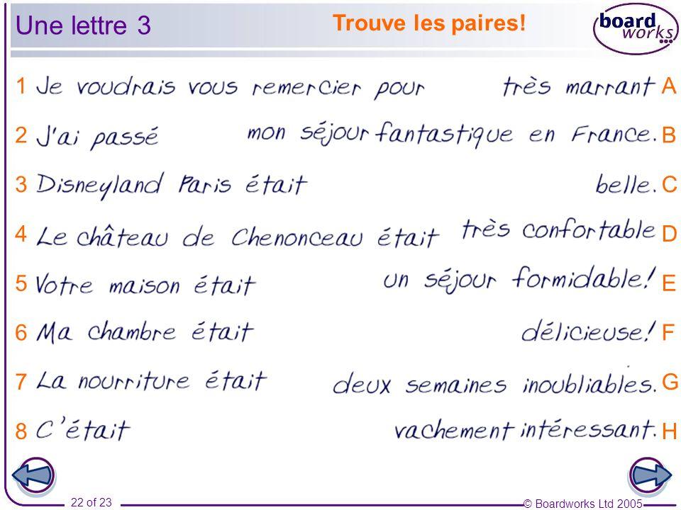 © Boardworks Ltd 2005 22 of 23 Trouve les paires! 1 2 3 4 5 6 7 8 A B C D E F G H Une lettre 3