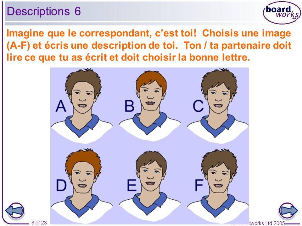 © Boardworks Ltd 2005 8 of 23 Imagine que le correspondant, cest toi! Choisis une image (A-F) et écris une description de toi. Ton / ta partenaire doi