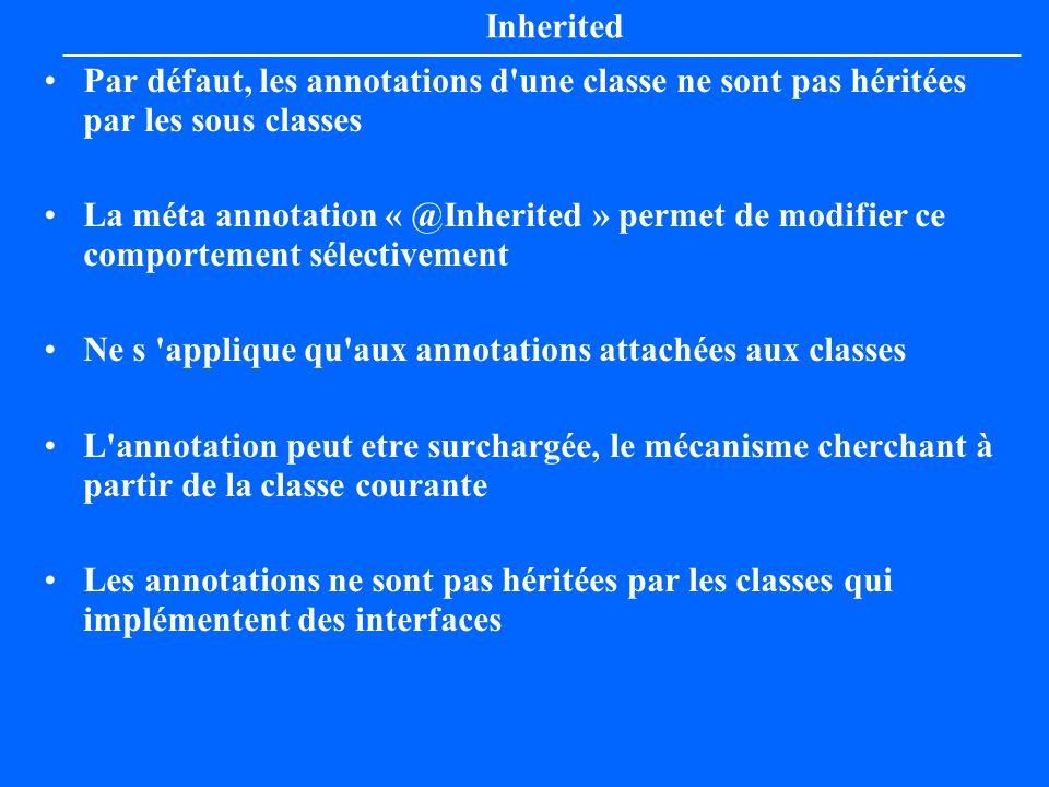 Inherited Par défaut, les annotations d'une classe ne sont pas héritées par les sous classes La méta annotation « @Inherited » permet de modifier ce c