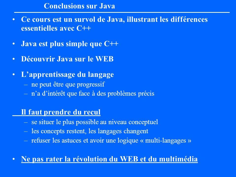 Conclusions sur Java Ce cours est un survol de Java, illustrant les différences essentielles avec C++ Java est plus simple que C++ Découvrir Java sur