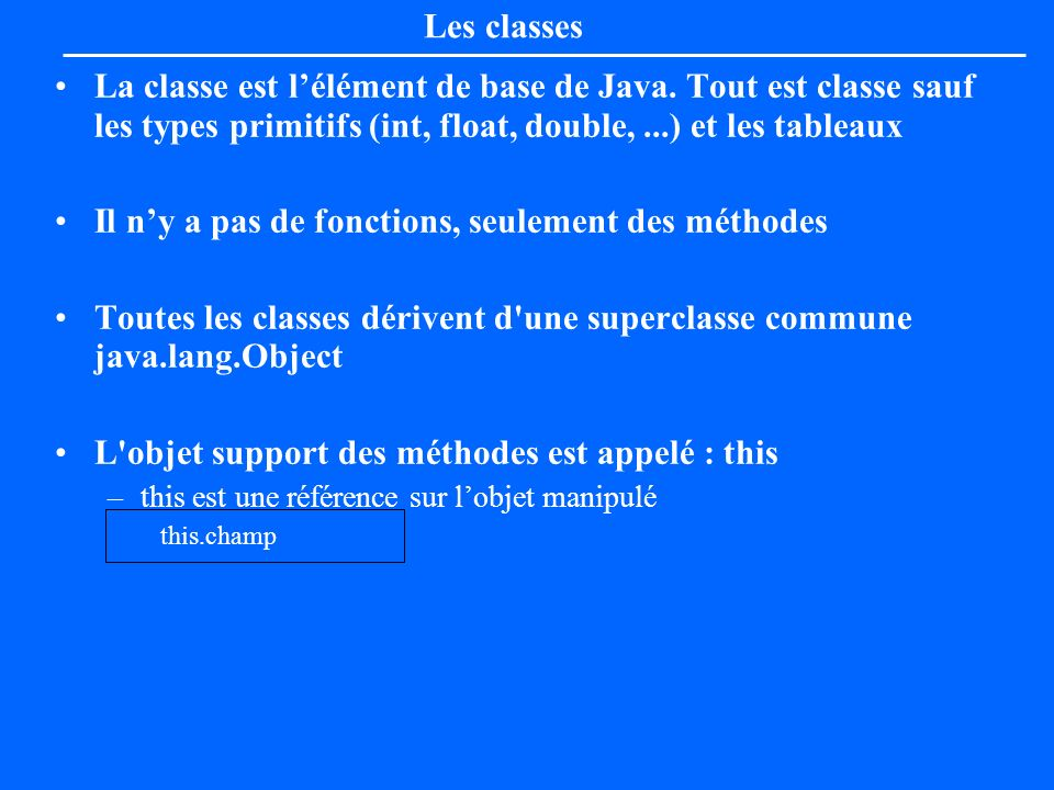 Déclaration d une classe et de ses constructeurs class Point [extends Object]{ private float x=(float) 0.0; private float y=(float) 0.0; public Point(float x, float y){ this.x=x; this.y=y; } public Point(){ this((float)5.0, (float)2.3); }
