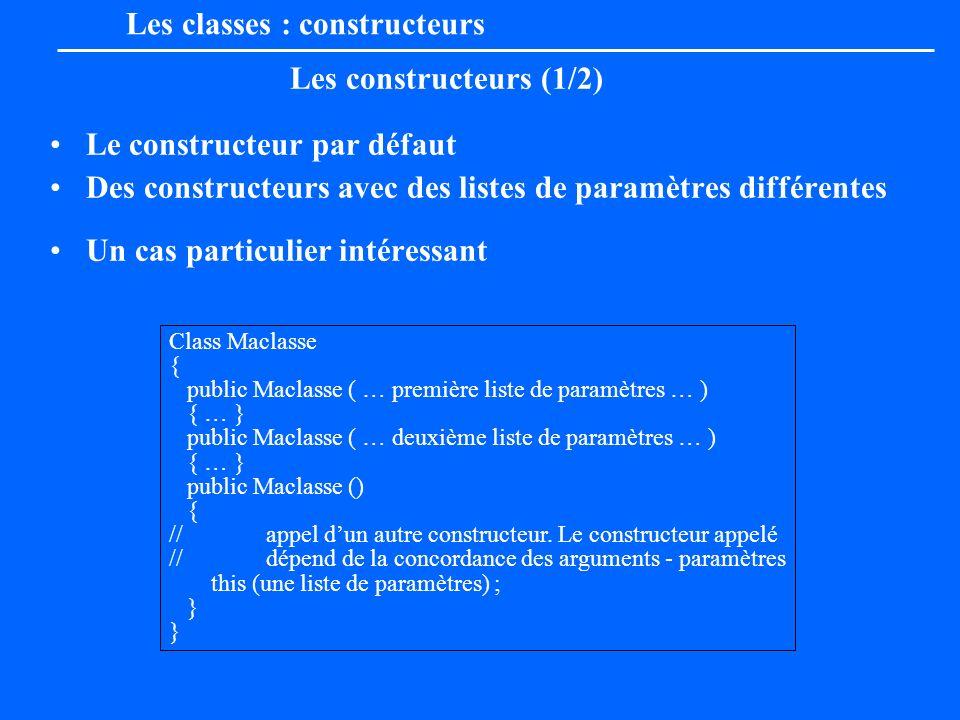 Les classes : constructeurs Les constructeurs (1/2) Le constructeur par défaut Des constructeurs avec des listes de paramètres différentes Un cas part