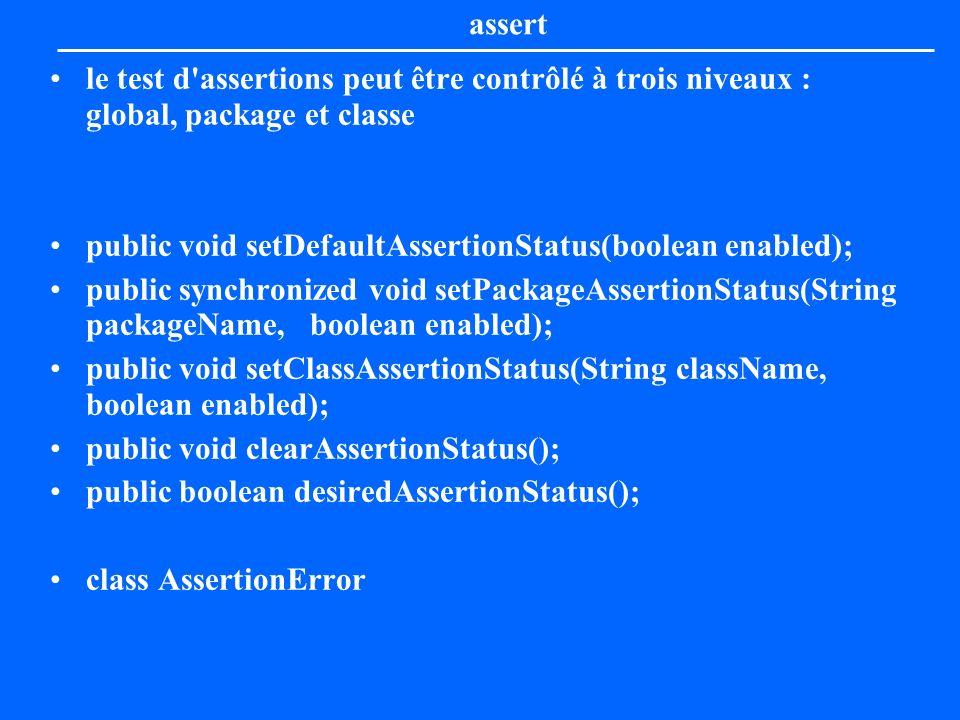 assert le test d'assertions peut être contrôlé à trois niveaux : global, package et classe public void setDefaultAssertionStatus(boolean enabled); pub