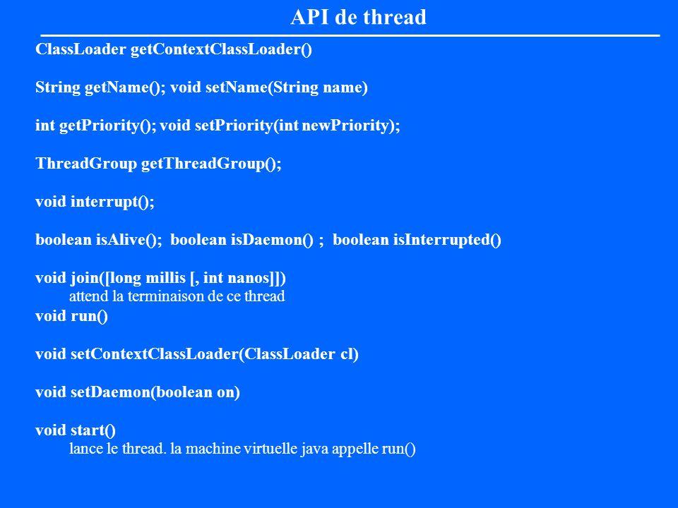 API de thread ClassLoader getContextClassLoader() String getName(); void setName(String name) int getPriority(); void setPriority(int newPriority); Th