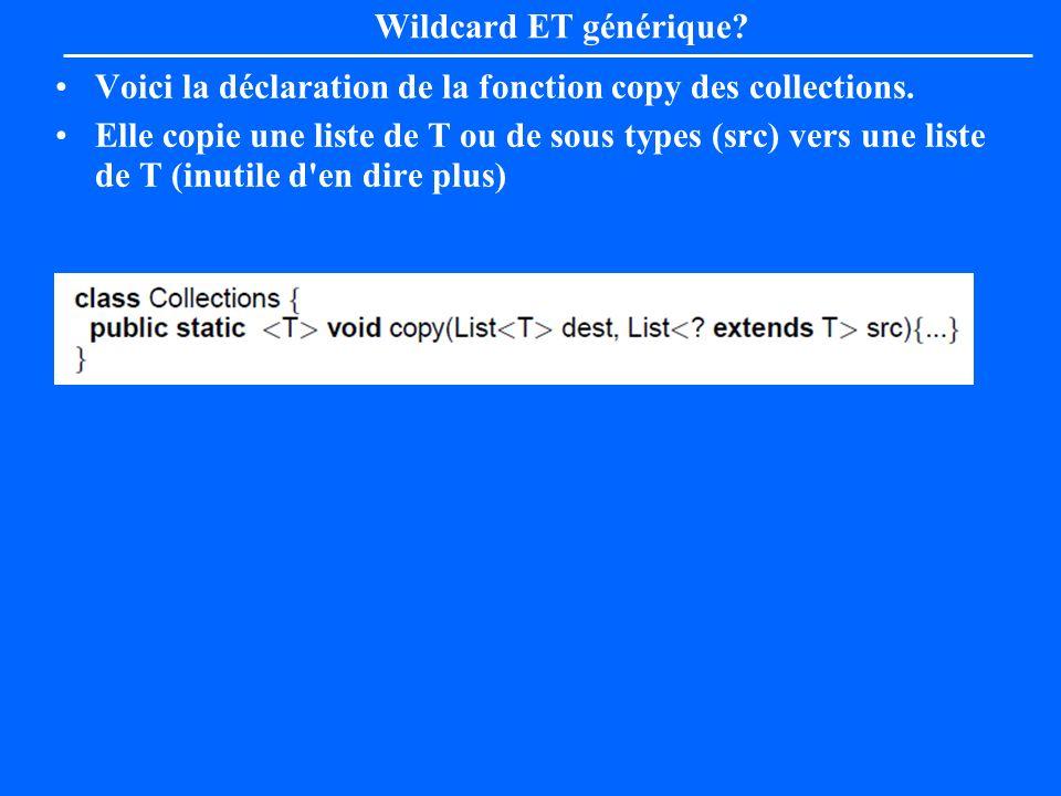 Wildcard ET générique? Voici la déclaration de la fonction copy des collections. Elle copie une liste de T ou de sous types (src) vers une liste de T