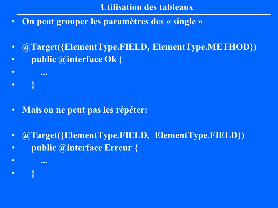 Exemple de Target @Target(ElementType.METHOD) public @interface Test { public String do(); } Utilisation correcte: @Test_Target( glop ) public void methode1() {...} } Utilisation incorrecte: @Test_Target( pas glop ) String monAttribut; }