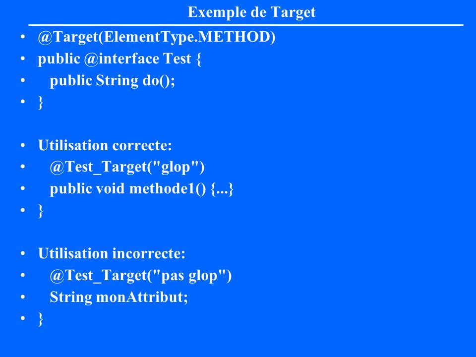 Retention La méta annotation « Retention » indique la durée de vie de l annotation: source seul, classe, machine virtuelle RetentionPolicy.SOURCE –ignorées par le compilateur RetentionPolicy.CLASS –ignorées par la machine virtuelle, mais utilisables par un outil qui accède aux.class RetentionPolicy.RUNTIME –lisibles à l exécution