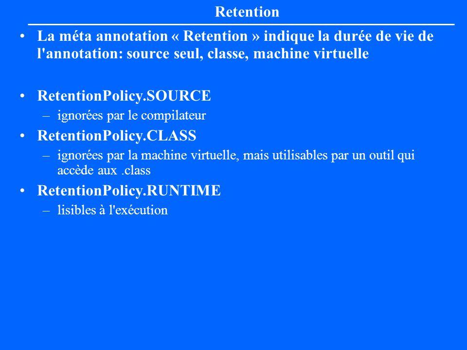 Retention La méta annotation « Retention » indique la durée de vie de l'annotation: source seul, classe, machine virtuelle RetentionPolicy.SOURCE –ign
