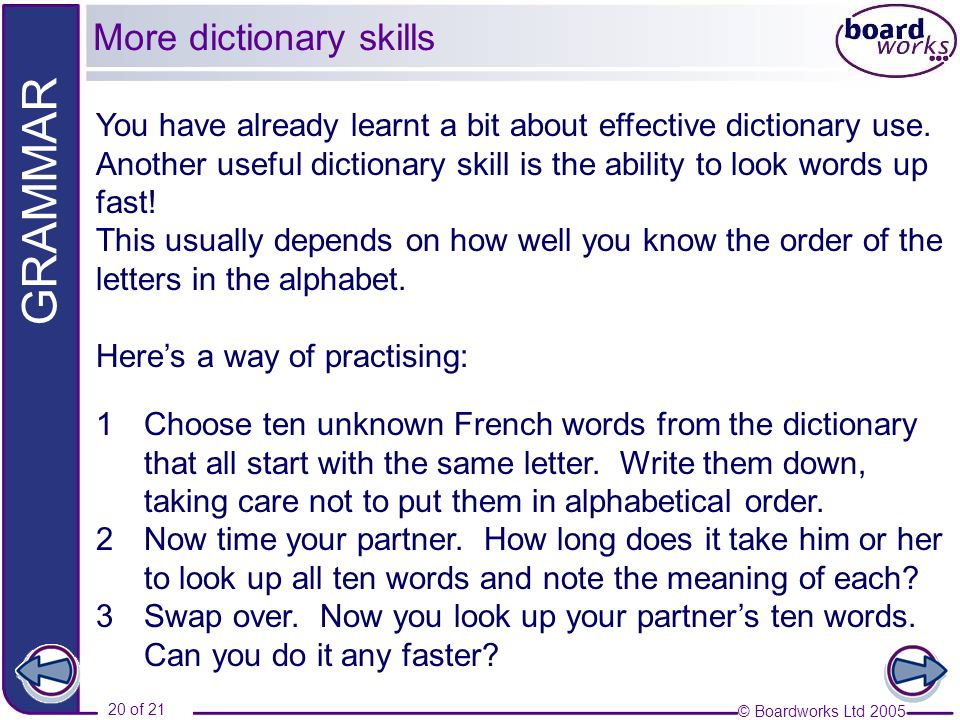 © Boardworks Ltd 2005 20 of 21 GRAMMAR You have already learnt a bit about effective dictionary use. Another useful dictionary skill is the ability to