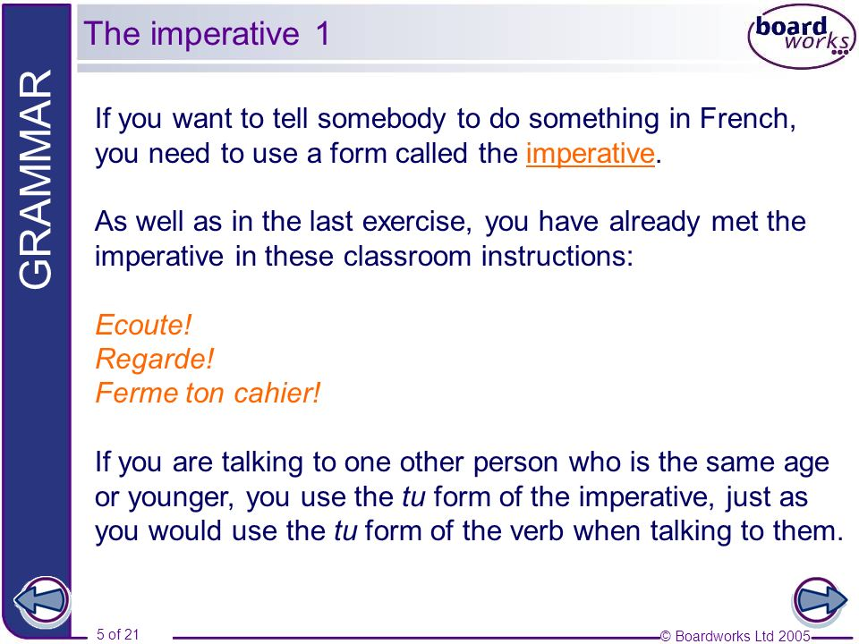 © Boardworks Ltd 2005 5 of 21 GRAMMAR If you want to tell somebody to do something in French, you need to use a form called the imperative. As well as