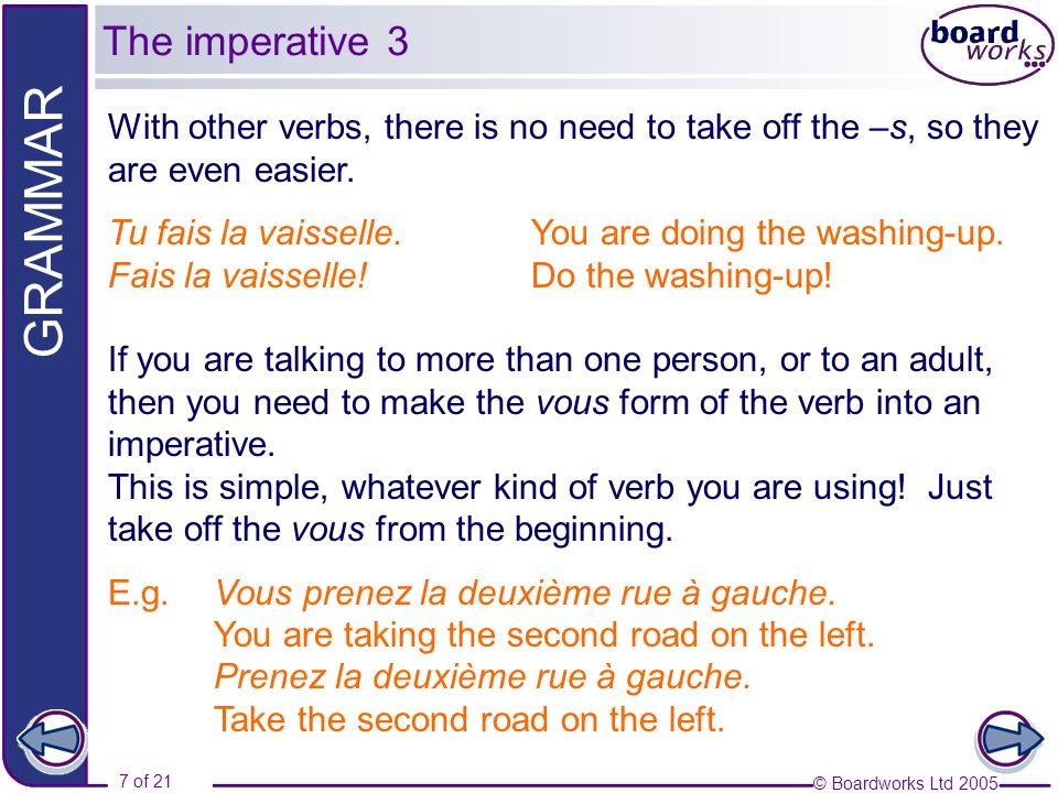 © Boardworks Ltd 2005 7 of 21 GRAMMAR With other verbs, there is no need to take off the –s, so they are even easier.