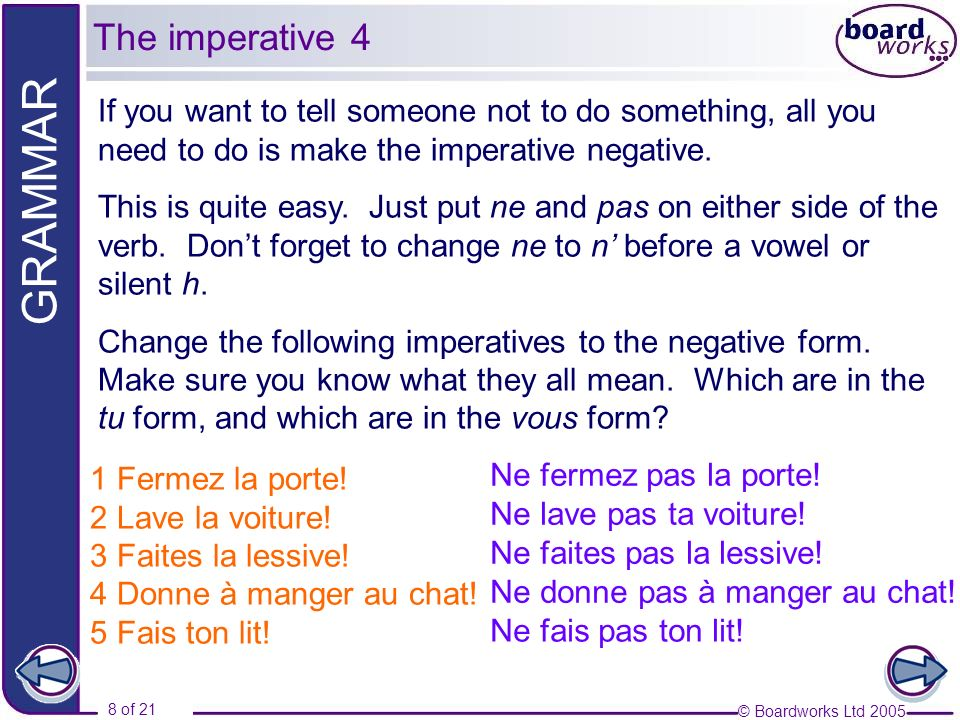 © Boardworks Ltd 2005 8 of 21 GRAMMAR If you want to tell someone not to do something, all you need to do is make the imperative negative. This is qui