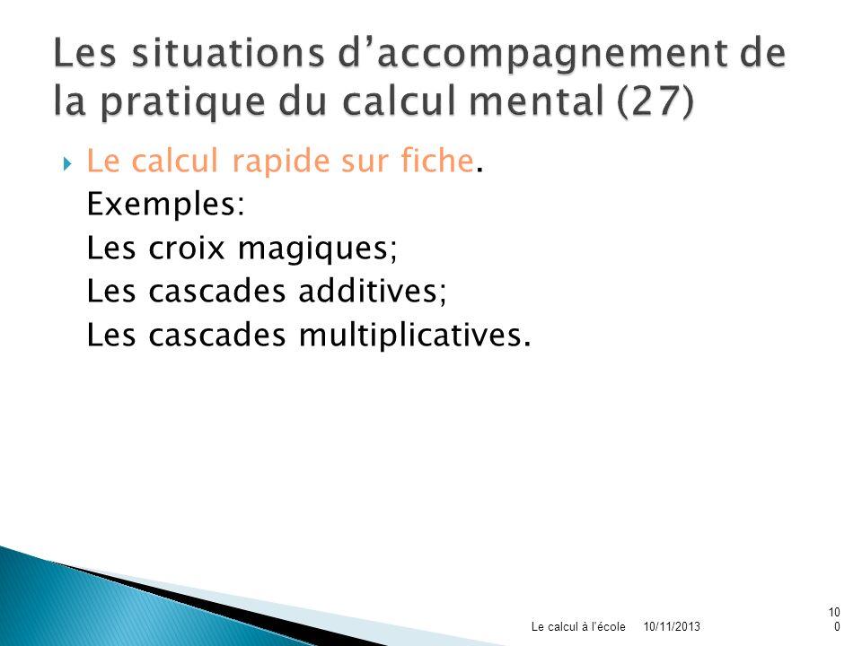 Le calcul rapide sur fiche. Exemples: Les croix magiques; Les cascades additives; Les cascades multiplicatives. 10/11/2013Le calcul à l'école100