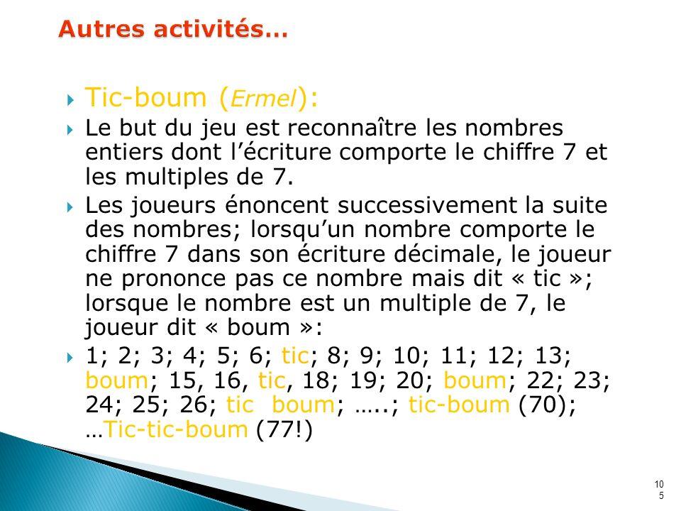 105 Tic-boum ( Ermel ): Le but du jeu est reconnaître les nombres entiers dont lécriture comporte le chiffre 7 et les multiples de 7. Les joueurs énon