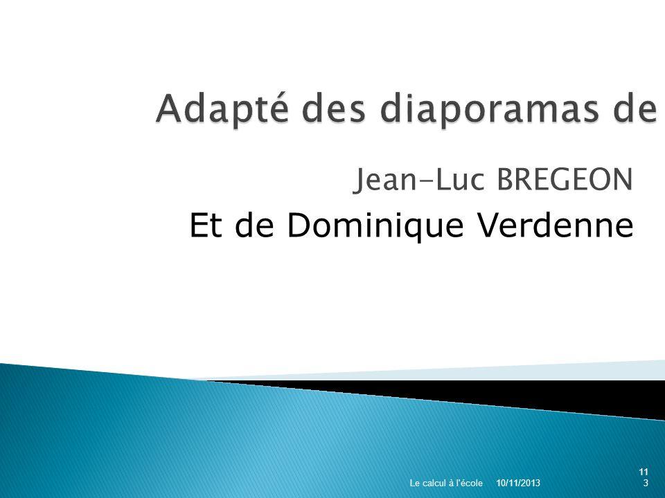 Jean-Luc BREGEON Et de Dominique Verdenne 10/11/2013 Le calcul à l'école113