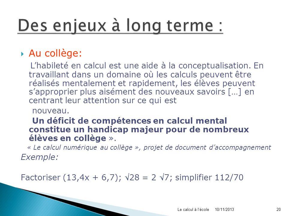 10/11/2013Le calcul à l'école20 Au collège: « Lhabileté en calcul est une aide à la conceptualisation. En travaillant dans un domaine où les calculs p