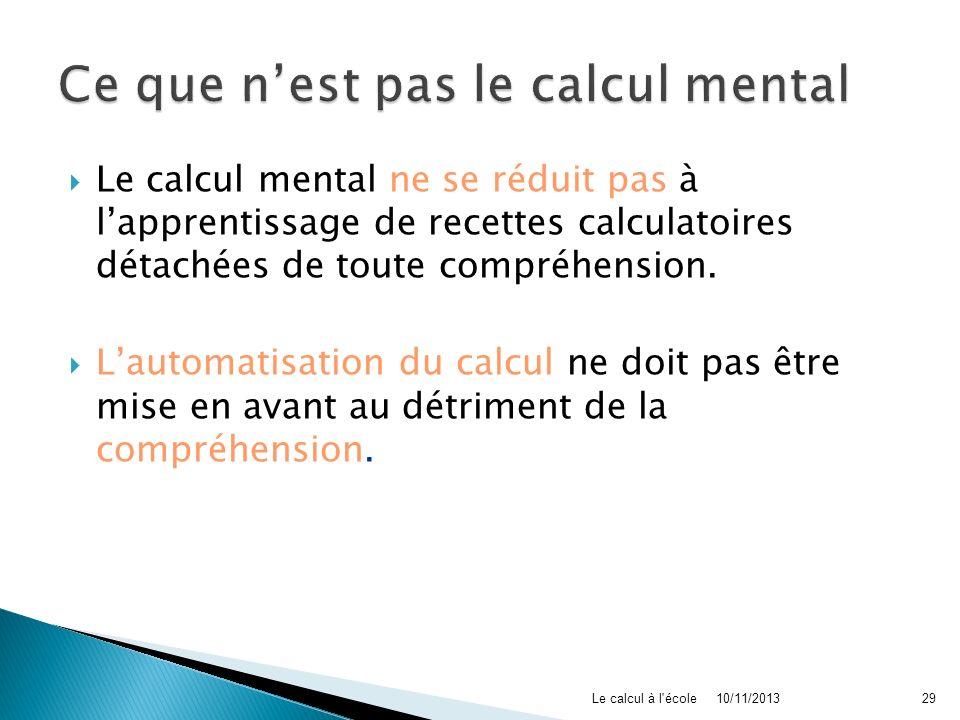 Le calcul mental ne se réduit pas à lapprentissage de recettes calculatoires détachées de toute compréhension. Lautomatisation du calcul ne doit pas ê