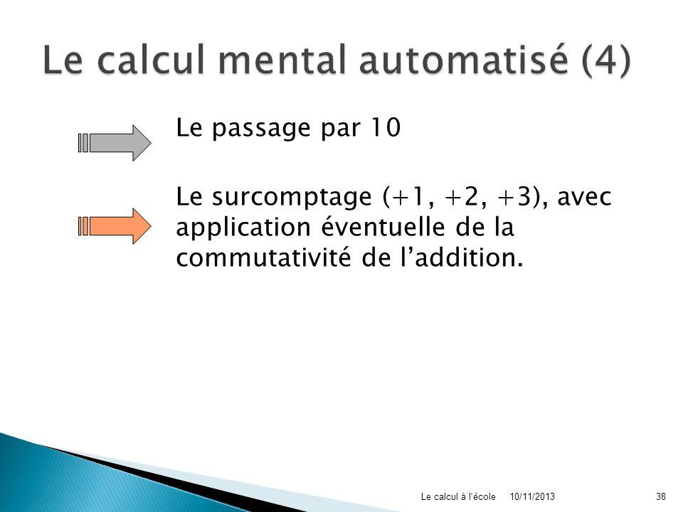 Le passage par 10 Le surcomptage (+1, +2, +3), avec application éventuelle de la commutativité de laddition. 10/11/2013Le calcul à l'école38