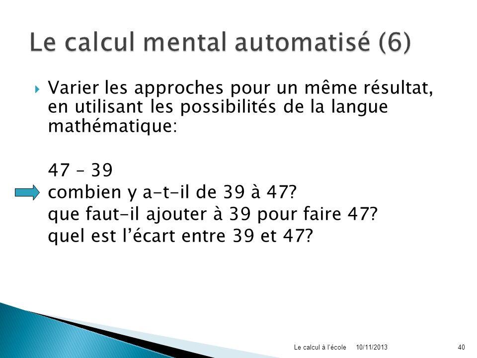 Varier les approches pour un même résultat, en utilisant les possibilités de la langue mathématique: 47 – 39 combien y a-t-il de 39 à 47? que faut-il