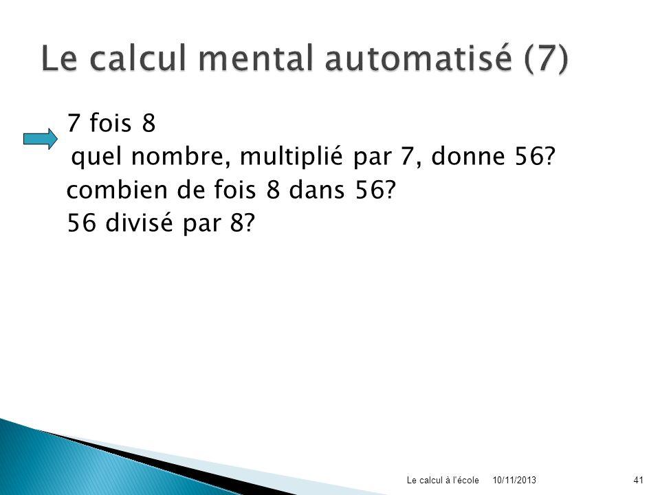 7 fois 8 quel nombre, multiplié par 7, donne 56? combien de fois 8 dans 56? 56 divisé par 8? 10/11/2013Le calcul à l'école41
