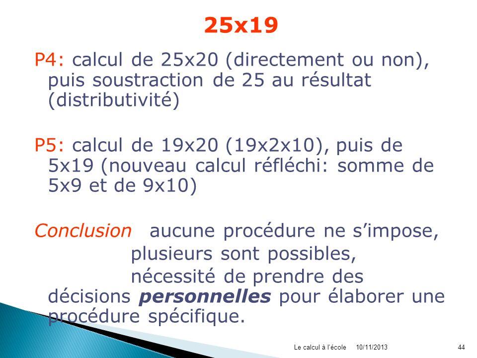 25x19 P4: calcul de 25x20 (directement ou non), puis soustraction de 25 au résultat (distributivité) P5: calcul de 19x20 (19x2x10), puis de 5x19 (nouv