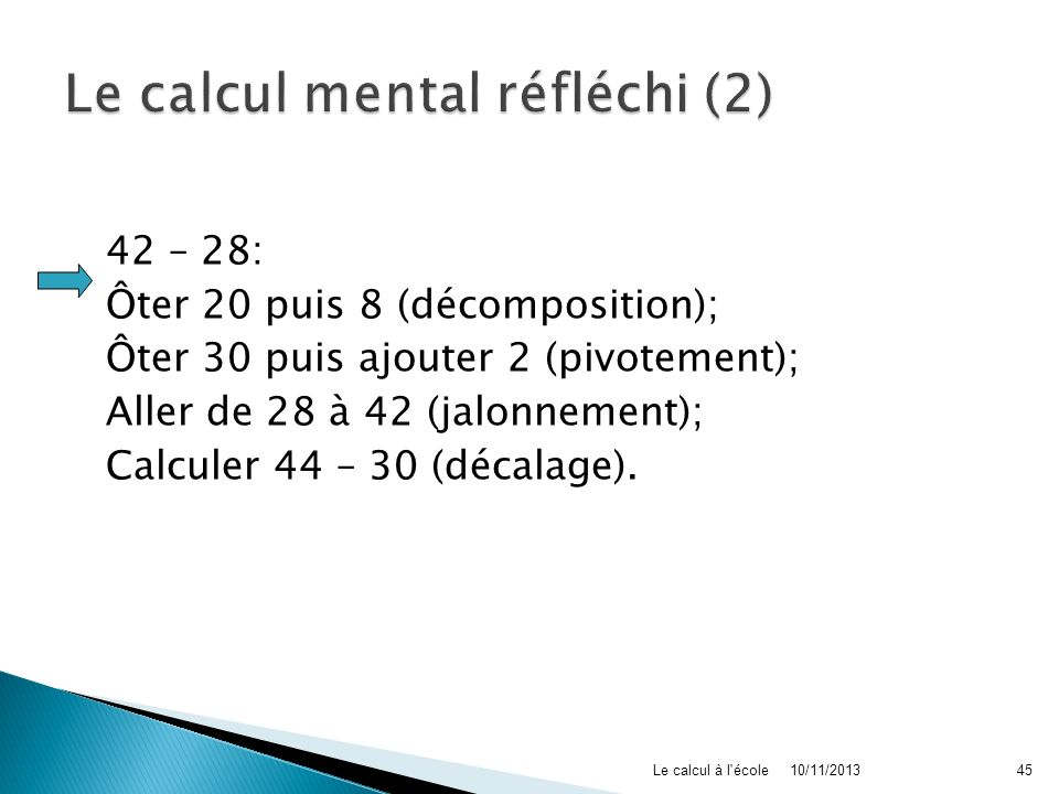 42 – 28: Ôter 20 puis 8 (décomposition); Ôter 30 puis ajouter 2 (pivotement); Aller de 28 à 42 (jalonnement); Calculer 44 – 30 (décalage). 10/11/2013L