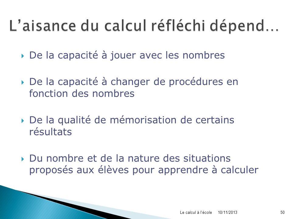 10/11/2013Le calcul à l'école50 De la capacité à jouer avec les nombres De la capacité à changer de procédures en fonction des nombres De la qualité d