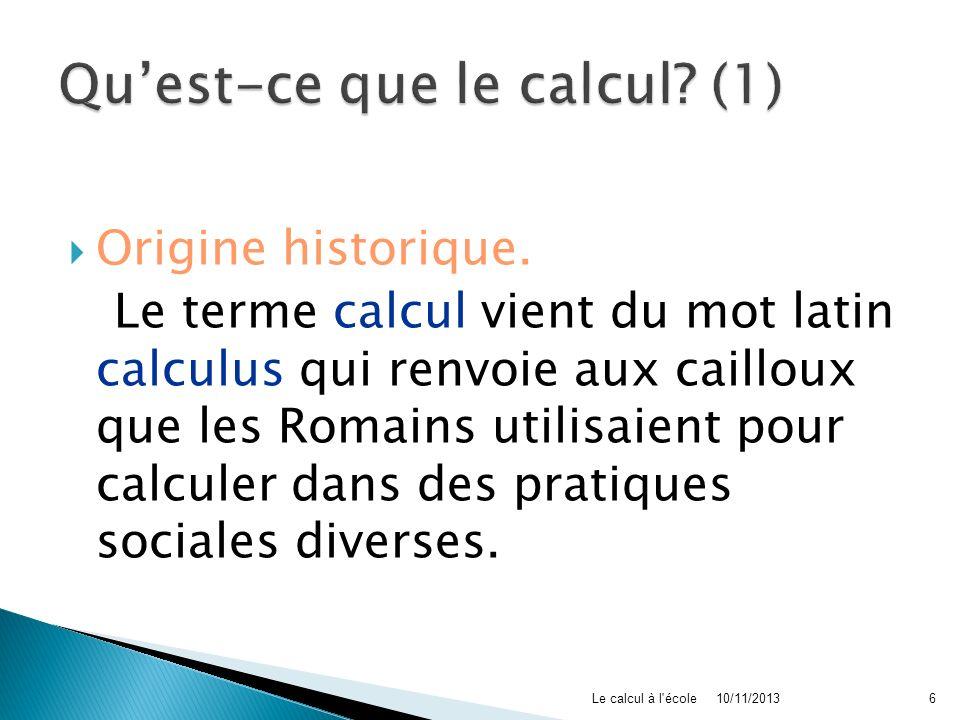 Origine historique. Le terme calcul vient du mot latin calculus qui renvoie aux cailloux que les Romains utilisaient pour calculer dans des pratiques