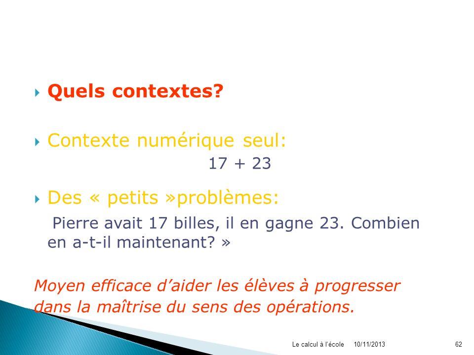 10/11/2013Le calcul à l'école62 Quels contextes? Contexte numérique seul: 17 + 23 Des « petits »problèmes: « Pierre avait 17 billes, il en gagne 23. C