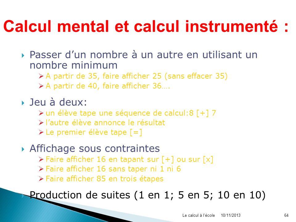 10/11/2013Le calcul à l'école64 Passer dun nombre à un autre en utilisant un nombre minimum de touches : A partir de 35, faire afficher 25 (sans effac