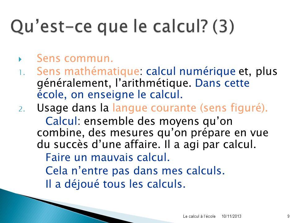 Sens commun. 1. Sens mathématique: calcul numérique et, plus généralement, larithmétique. Dans cette école, on enseigne le calcul. 2. Usage dans la la