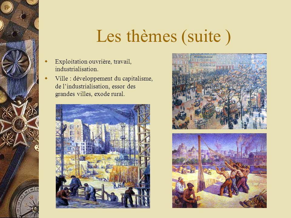 Les thèmes (suite ) Exploitation ouvrière, travail, industrialisation. Ville : développement du capitalisme, de lindustrialisation, essor des grandes