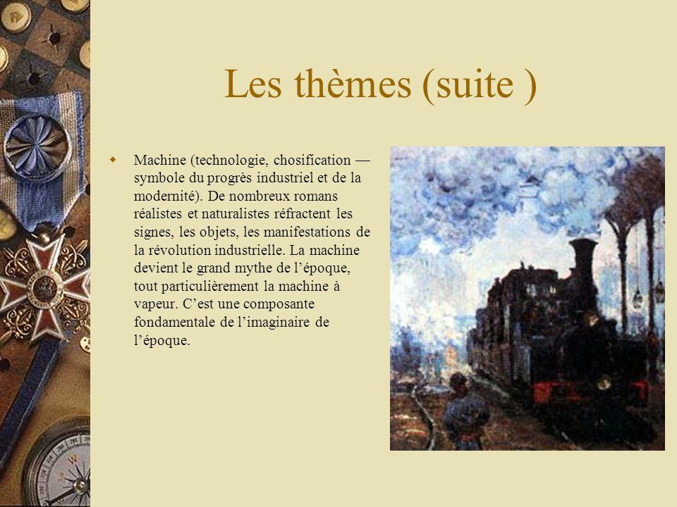 Les thèmes (suite ) Machine (technologie, chosification symbole du progrès industriel et de la modernité). De nombreux romans réalistes et naturaliste