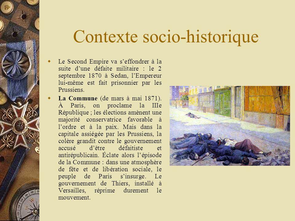 Contexte socio-historique Le Second Empire va seffondrer à la suite dune défaite militaire : le 2 septembre 1870 à Sedan, lEmpereur lui-même est fait