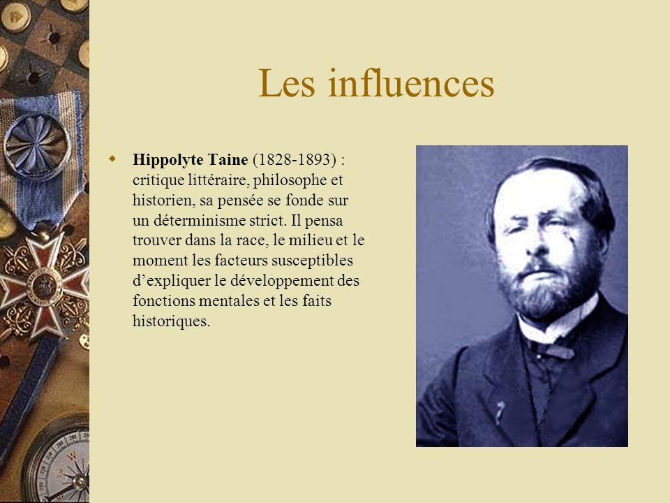 Les influences Hippolyte Taine (1828-1893) : critique littéraire, philosophe et historien, sa pensée se fonde sur un déterminisme strict. Il pensa tro