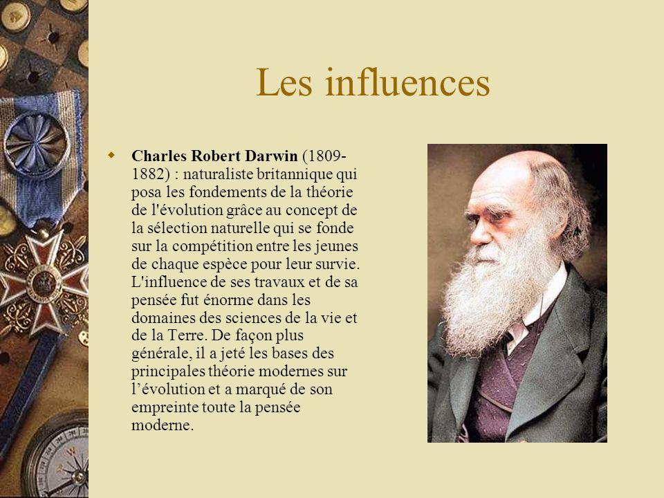 Les influences Charles Robert Darwin (1809- 1882) : naturaliste britannique qui posa les fondements de la théorie de l'évolution grâce au concept de l