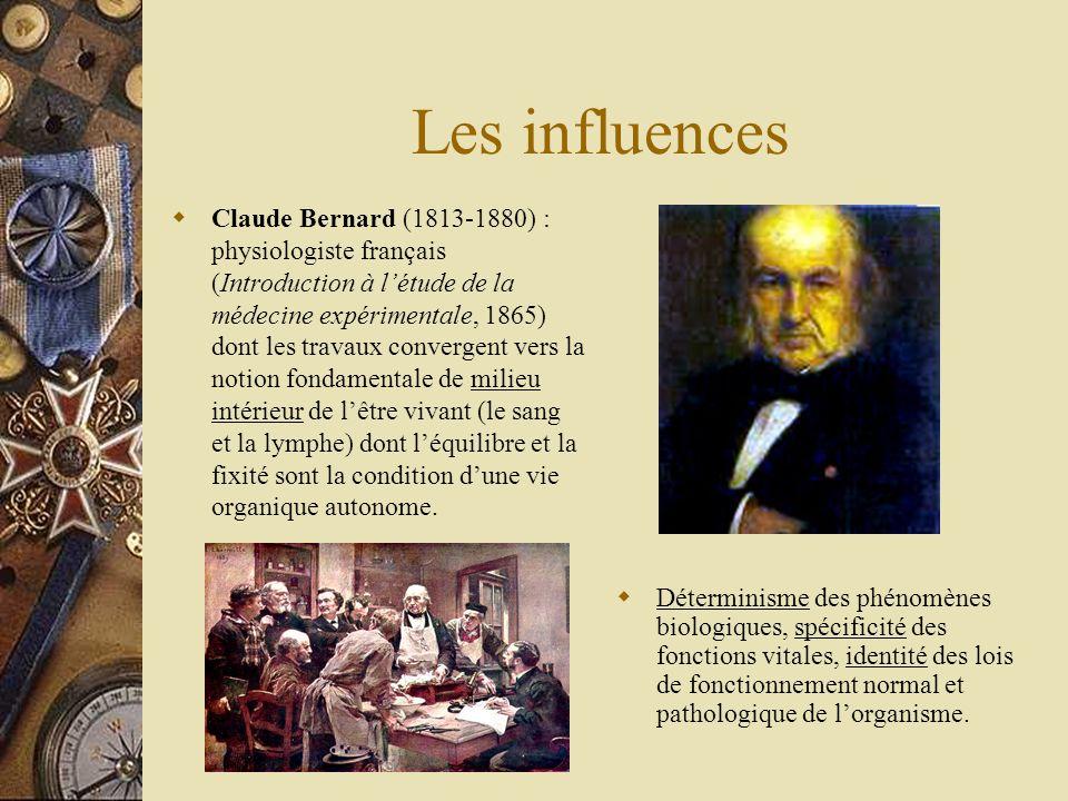 Les influences Claude Bernard (1813-1880) : physiologiste français (Introduction à létude de la médecine expérimentale, 1865) dont les travaux converg