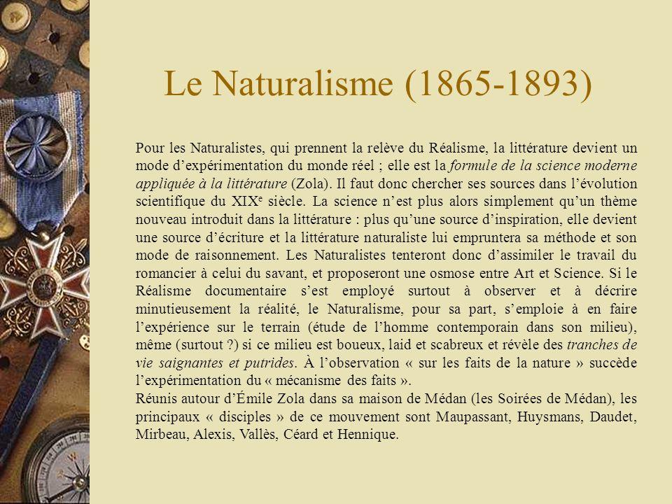 Le Naturalisme (1865-1893) Pour les Naturalistes, qui prennent la relève du Réalisme, la littérature devient un mode dexpérimentation du monde réel ;