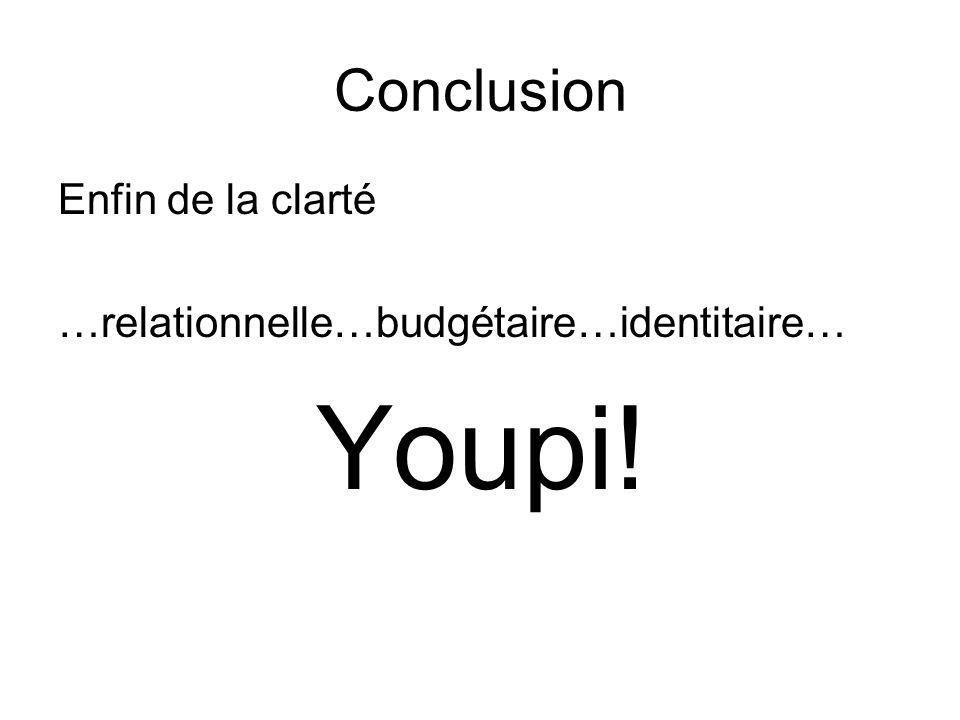 Conclusion Enfin de la clarté …relationnelle…budgétaire…identitaire… Youpi!