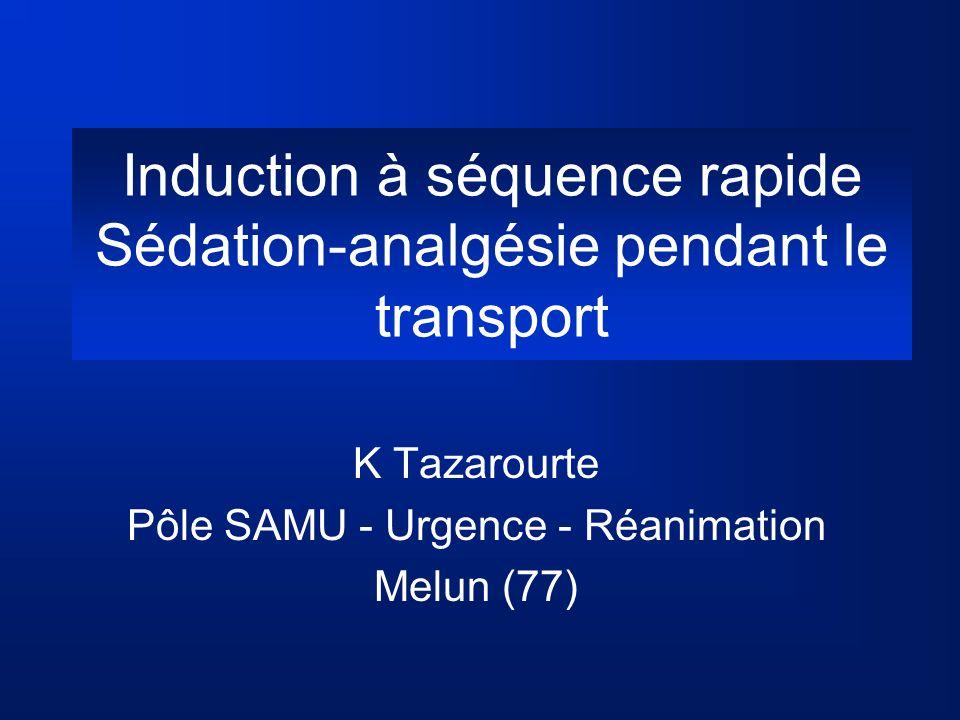 Induction à séquence rapide Sédation-analgésie pendant le transport K Tazarourte Pôle SAMU - Urgence - Réanimation Melun (77)